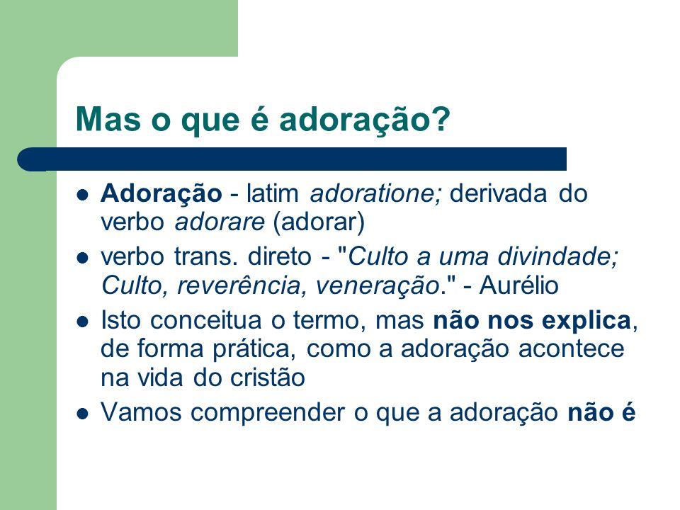 Mas o que é adoração Adoração - latim adoratione; derivada do verbo adorare (adorar)
