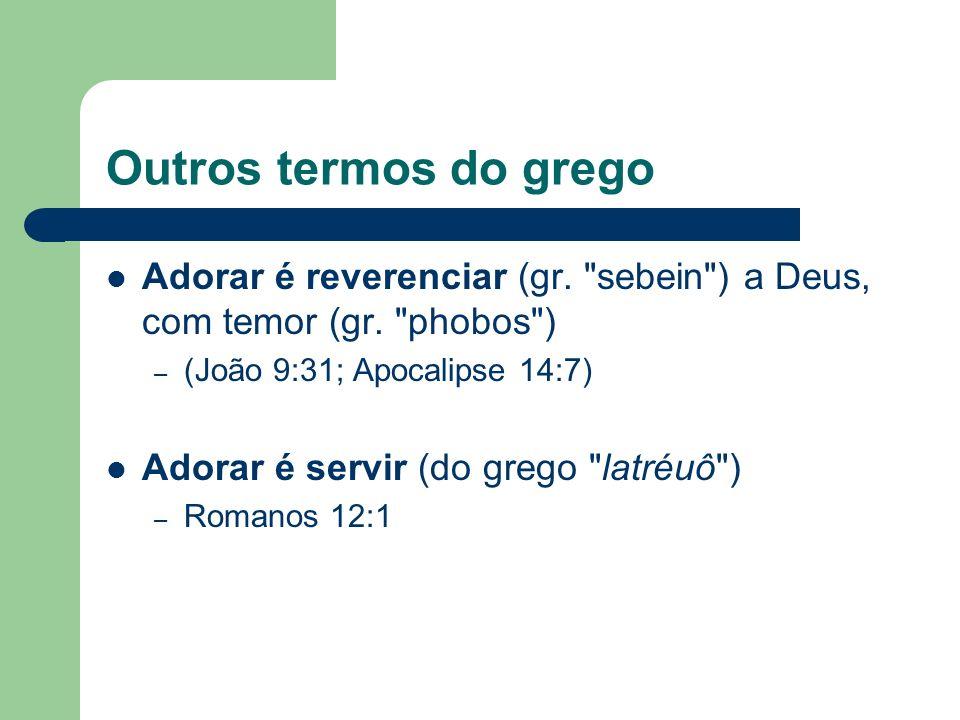 Outros termos do grego Adorar é reverenciar (gr. sebein ) a Deus, com temor (gr. phobos ) (João 9:31; Apocalipse 14:7)