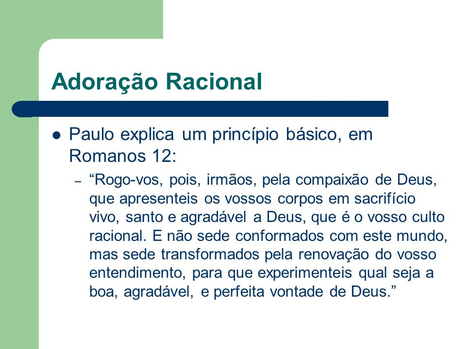 Adoração Racional Paulo explica um princípio básico, em Romanos 12: