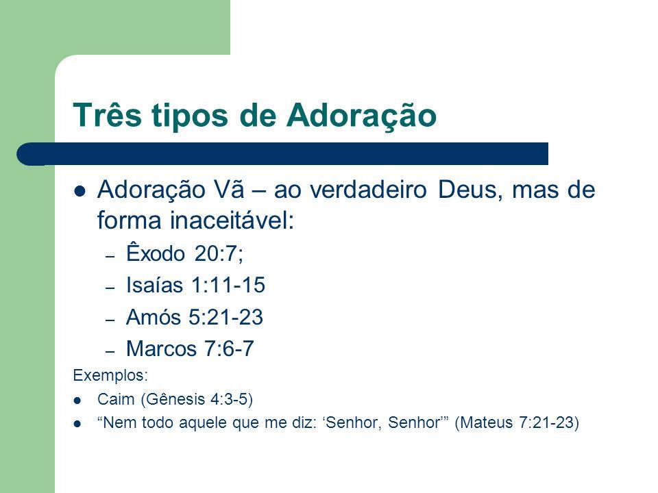 Três tipos de Adoração Adoração Vã – ao verdadeiro Deus, mas de forma inaceitável: Êxodo 20:7; Isaías 1:11-15.