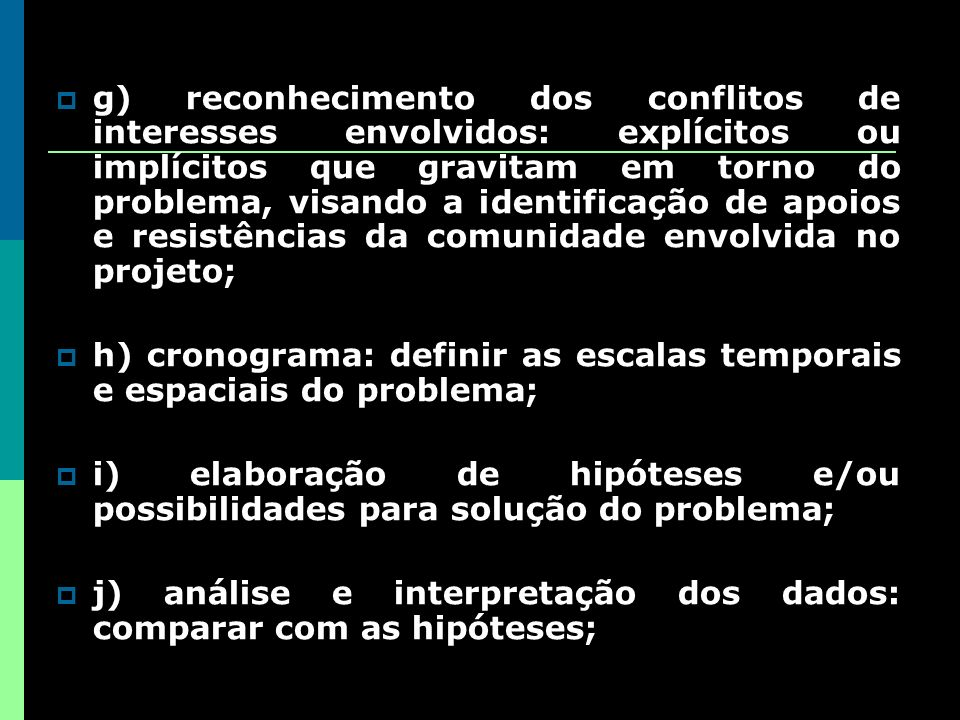 g) reconhecimento dos conflitos de interesses envolvidos: explícitos ou implícitos que gravitam em torno do problema, visando a identificação de apoios e resistências da comunidade envolvida no projeto;