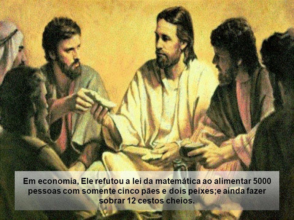 Em economia, Ele refutou a lei da matemática ao alimentar 5000 pessoas com somente cinco pães e dois peixes;e ainda fazer sobrar 12 cestos cheios.