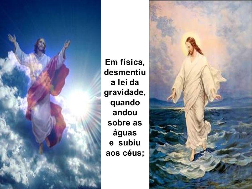 Em física, desmentiu a lei da gravidade, quando andou sobre as águas e subiu aos céus;