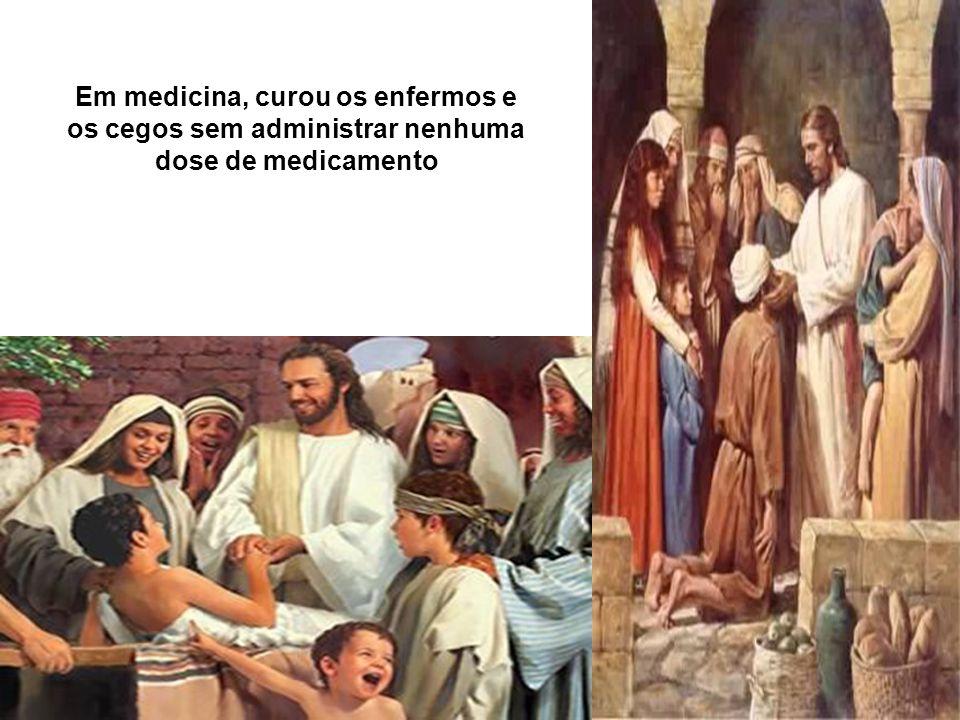 Em medicina, curou os enfermos e os cegos sem administrar nenhuma dose de medicamento