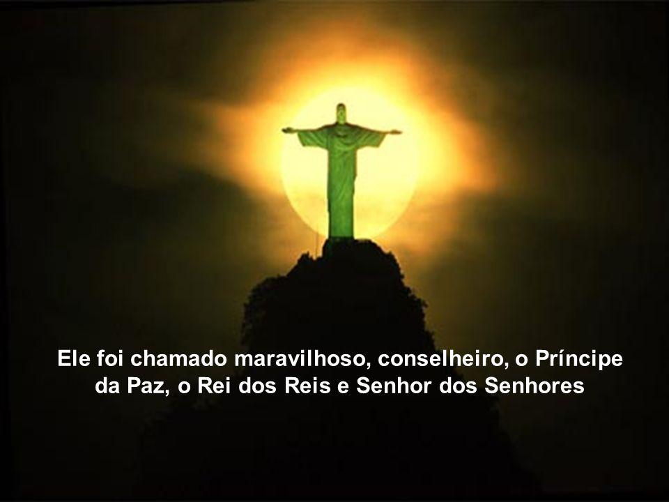 Ele foi chamado maravilhoso, conselheiro, o Príncipe da Paz, o Rei dos Reis e Senhor dos Senhores