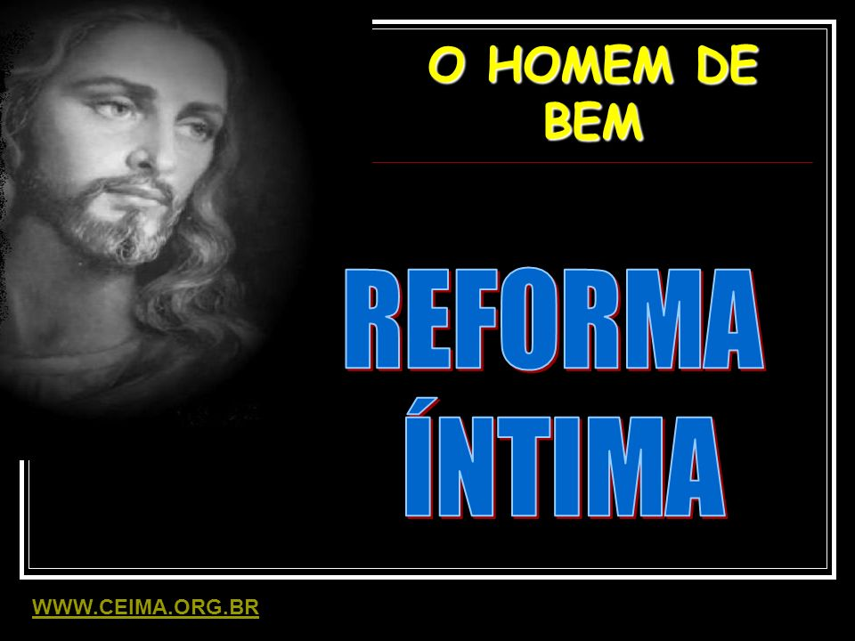 O HOMEM DE BEM REFORMA ÍNTIMA WWW.CEIMA.ORG.BR