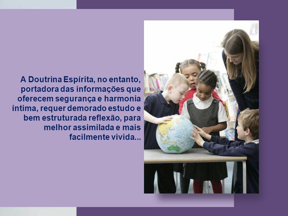 A Doutrina Espírita, no entanto, portadora das informações que oferecem segurança e harmonia íntima, requer demorado estudo e bem estruturada reflexão, para melhor assimilada e mais facilmente vivida...