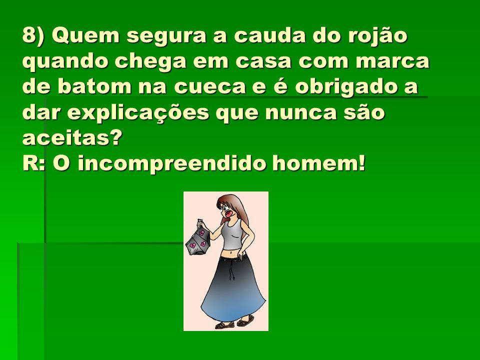 8) Quem segura a cauda do rojão quando chega em casa com marca de batom na cueca e é obrigado a dar explicações que nunca são aceitas.