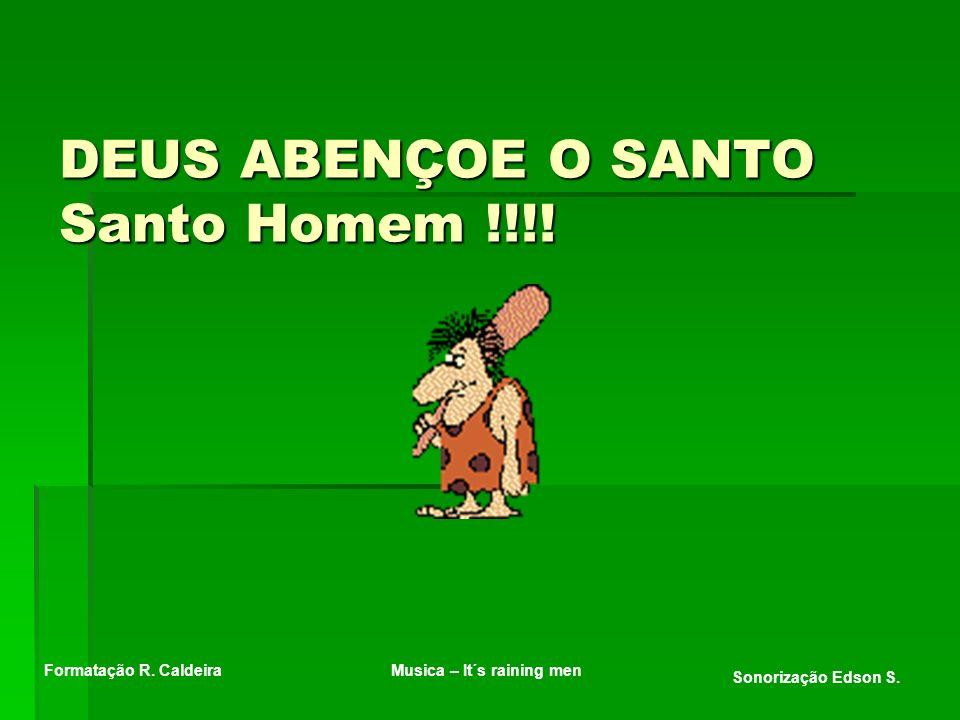DEUS ABENÇOE O SANTO Santo Homem !!!!