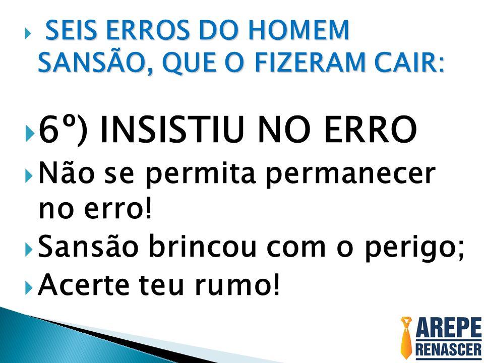 6º) INSISTIU NO ERRO Não se permita permanecer no erro!