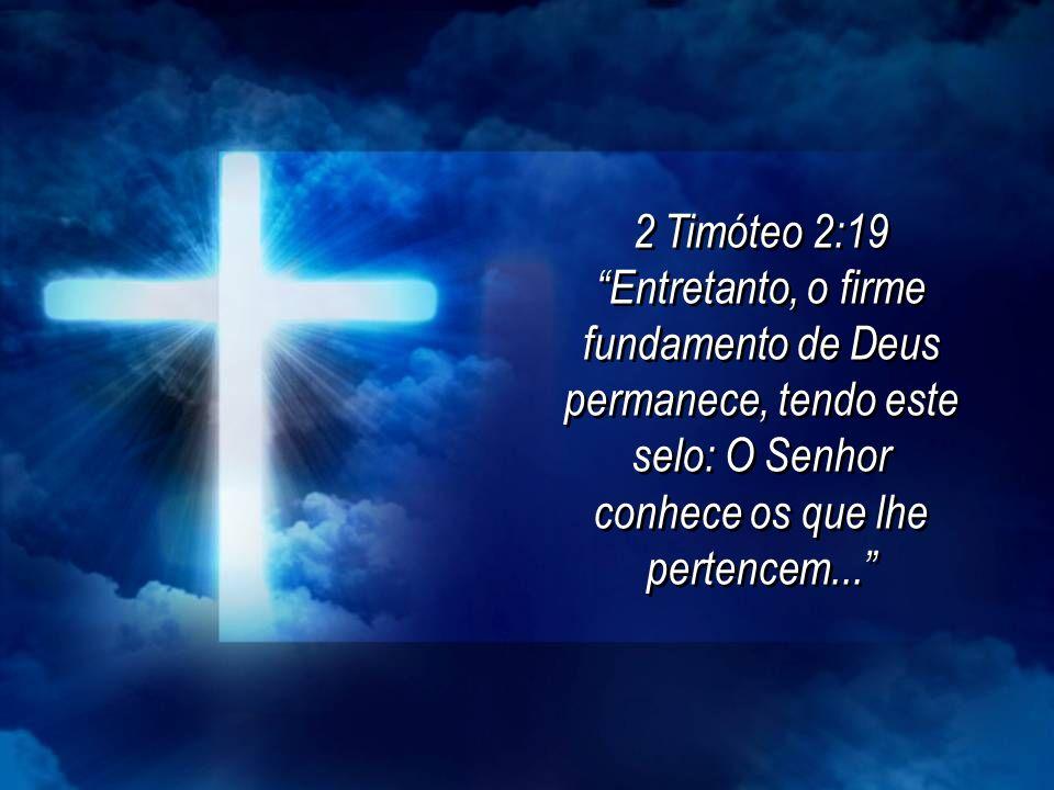 2 Timóteo 2:19 Entretanto, o firme fundamento de Deus permanece, tendo este selo: O Senhor conhece os que lhe pertencem...