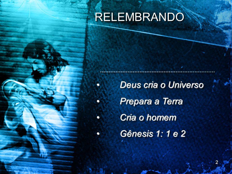 RELEMBRANDO • Deus cria o Universo • Prepara a Terra • Cria o homem