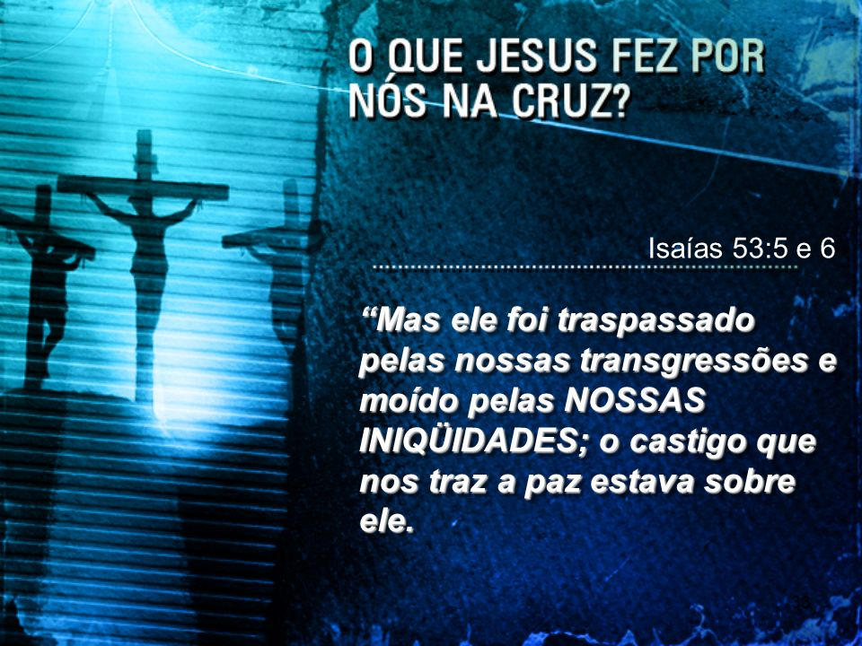 Isaías 53:5 e 6 Mas ele foi traspassado pelas nossas transgressões e moído pelas NOSSAS INIQÜIDADES; o castigo que nos traz a paz estava sobre ele.
