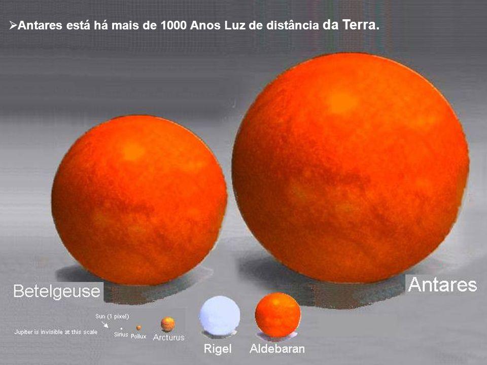 Antares está há mais de 1000 Anos Luz de distância da Terra.