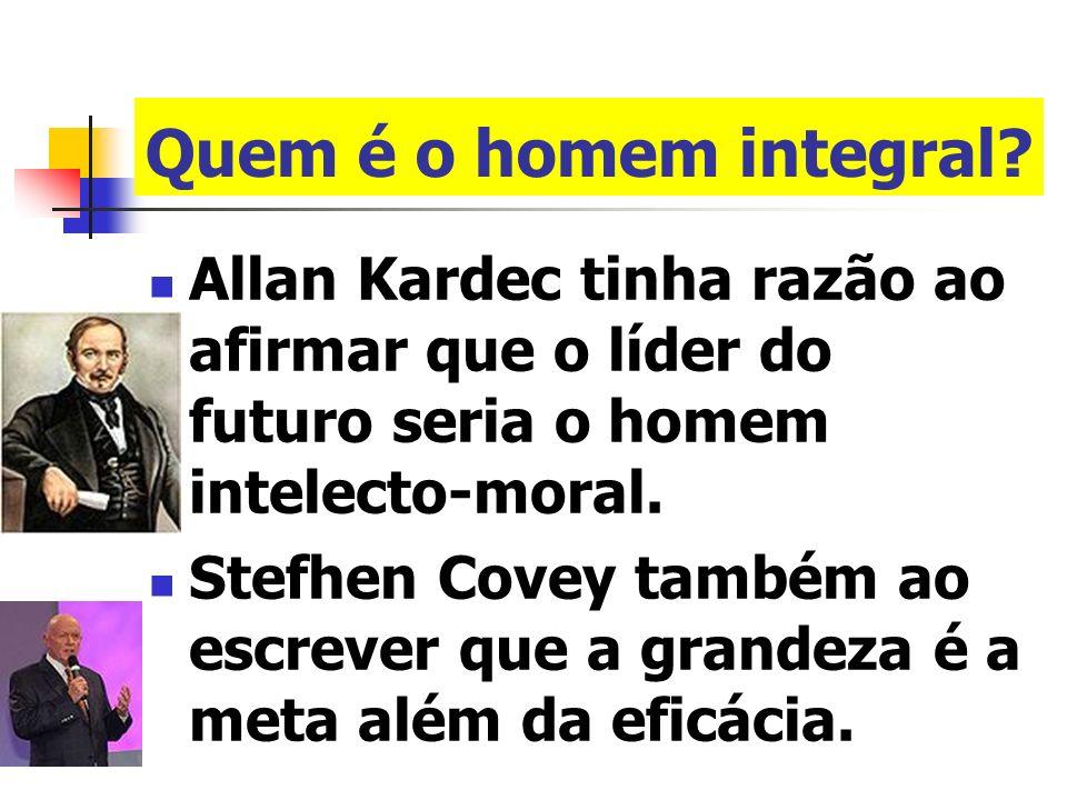 Quem é o homem integral Allan Kardec tinha razão ao afirmar que o líder do futuro seria o homem intelecto-moral.