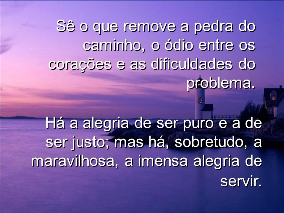 Sê o que remove a pedra do caminho, o ódio entre os corações e as dificuldades do problema.