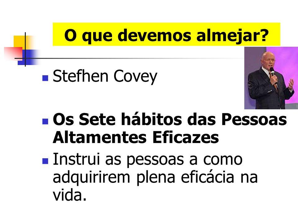 O que devemos almejar. Stefhen Covey. Os Sete hábitos das Pessoas Altamentes Eficazes.