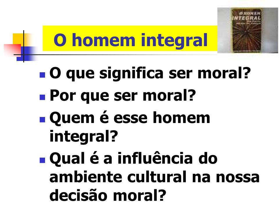 O homem integral O que significa ser moral Por que ser moral