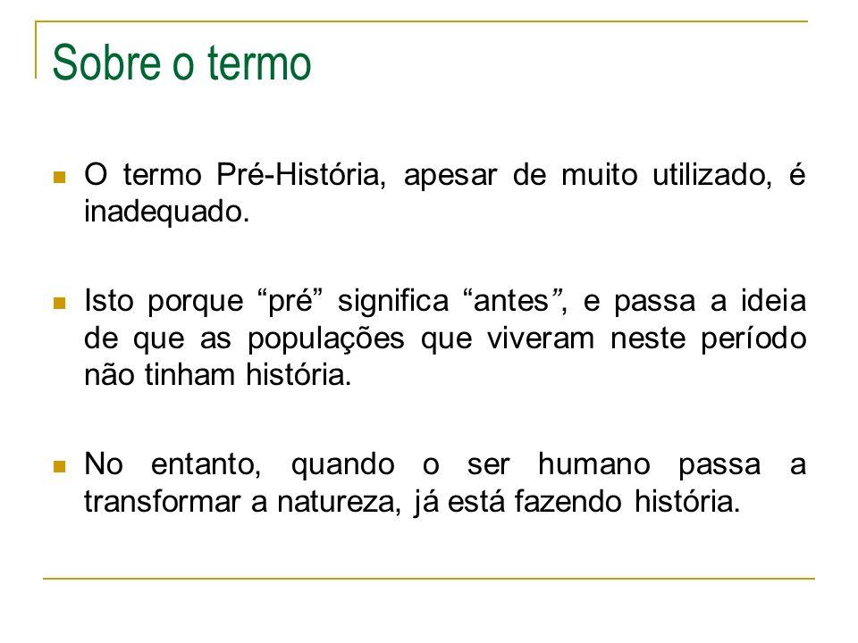 Sobre o termo O termo Pré-História, apesar de muito utilizado, é inadequado.