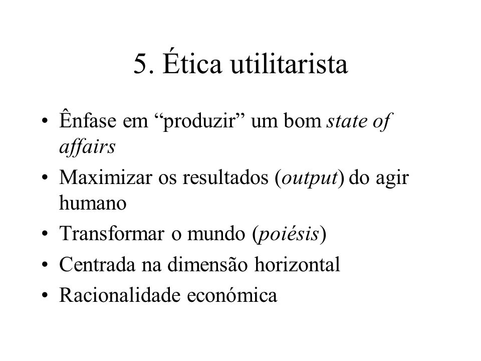 5. Ética utilitarista Ênfase em produzir um bom state of affairs