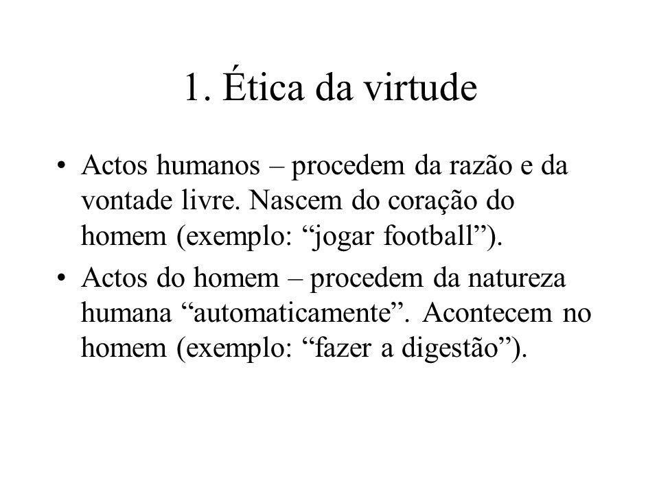 1. Ética da virtude Actos humanos – procedem da razão e da vontade livre. Nascem do coração do homem (exemplo: jogar football ).