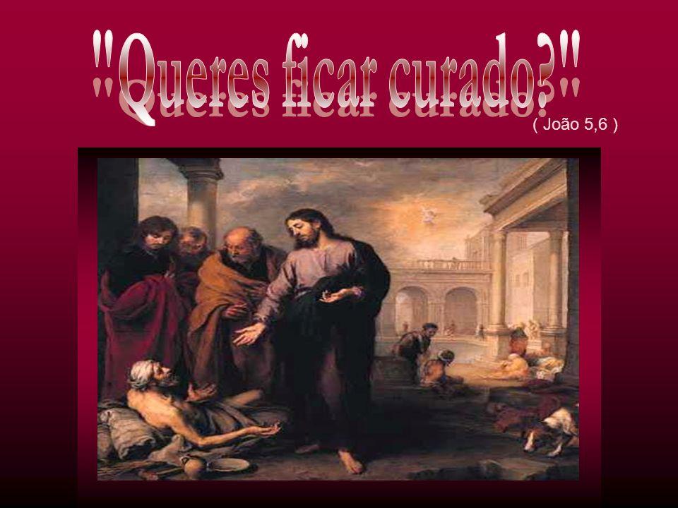 Queres ficar curado ( João 5,6 )