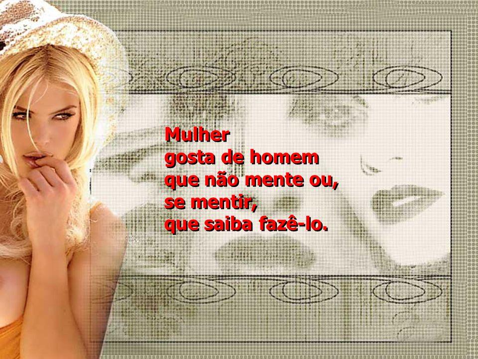 Mulher gosta de homem que não mente ou, se mentir, que saiba fazê-lo.