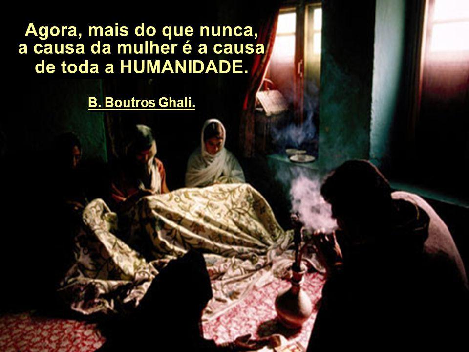 Agora, mais do que nunca, a causa da mulher é a causa de toda a HUMANIDADE. B. Boutros Ghali.