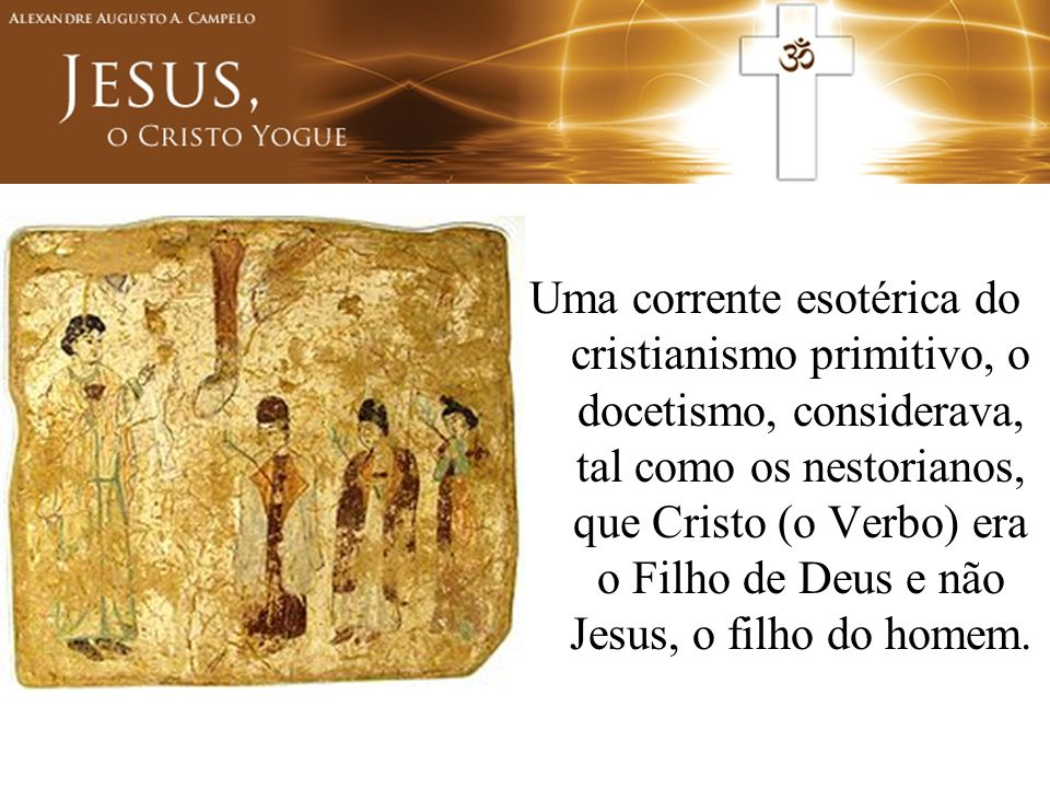 Uma corrente esotérica do cristianismo primitivo, o docetismo, considerava, tal como os nestorianos, que Cristo (o Verbo) era o Filho de Deus e não Jesus, o filho do homem.