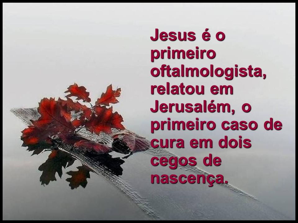 Jesus é o primeiro oftalmologista, relatou em Jerusalém, o primeiro caso de cura em dois cegos de nascença.