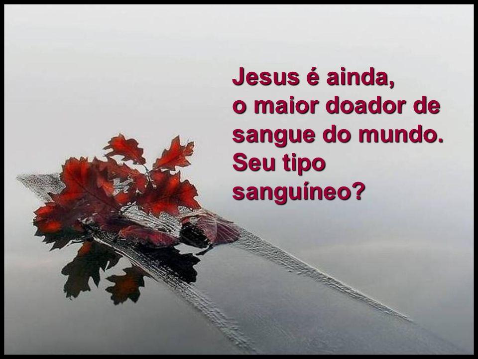 Jesus é ainda, o maior doador de sangue do mundo. Seu tipo sanguíneo