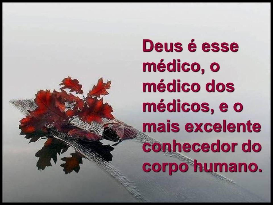 Deus é esse médico, o médico dos médicos, e o mais excelente conhecedor do corpo humano.