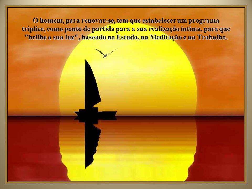 O homem, para renovar-se, tem que estabelecer um programa tríplice, como ponto de partida para a sua realização íntima, para que brilhe a sua luz , baseado no Estudo, na Meditação e no Trabalho.
