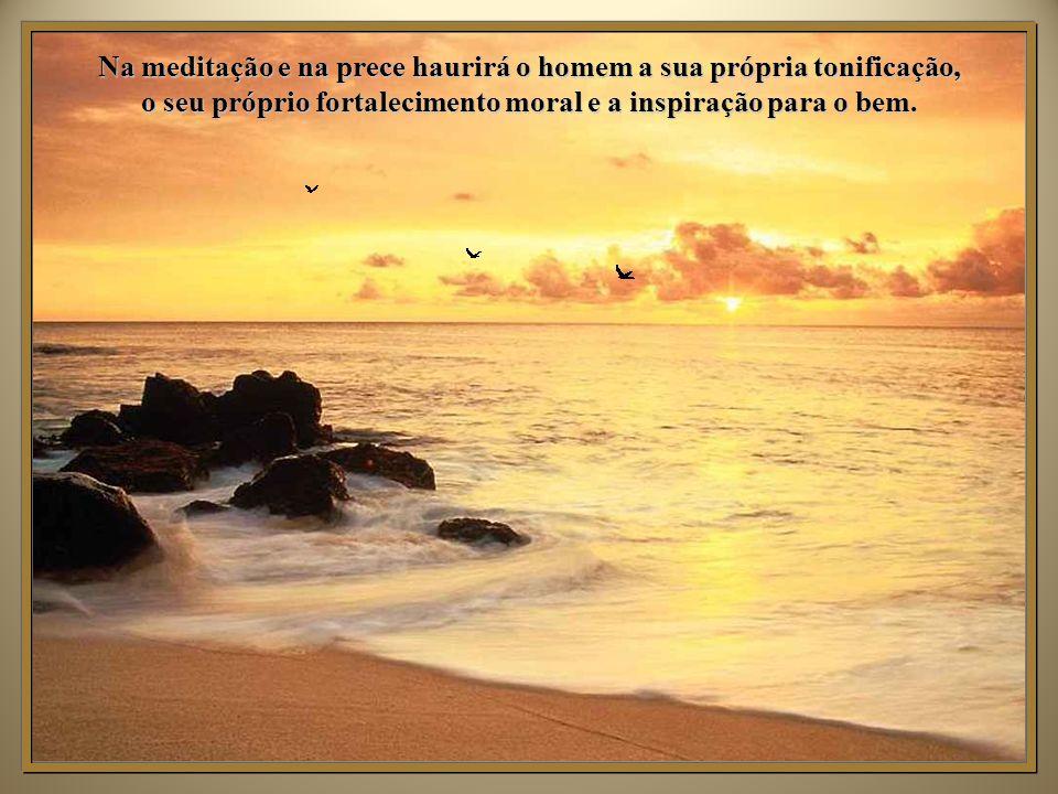 Na meditação e na prece haurirá o homem a sua própria tonificação, o seu próprio fortalecimento moral e a inspiração para o bem.