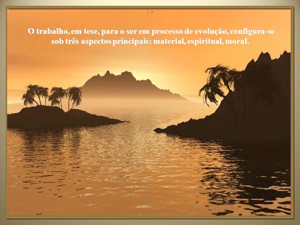 : - O trabalho, em tese, para o ser em processo de evolução, configura-se sob três aspectos principais: material, espiritual, moral.