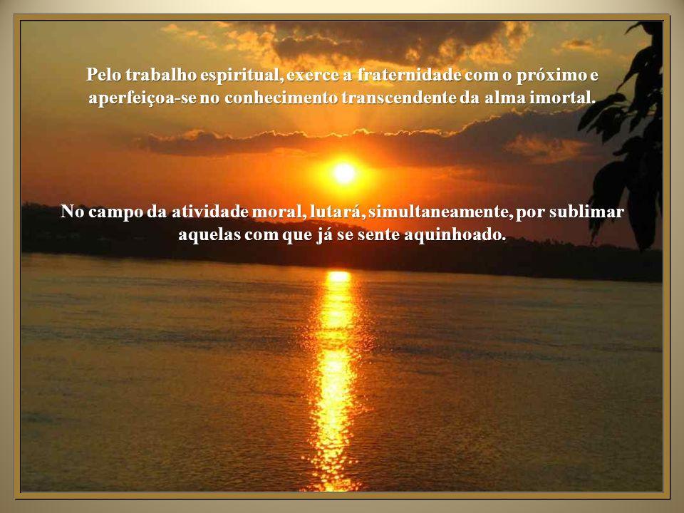 Pelo trabalho espiritual, exerce a fraternidade com o próximo e aperfeiçoa-se no conhecimento transcendente da alma imortal.