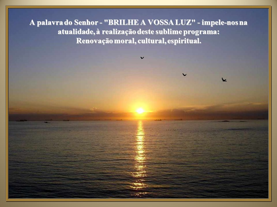 A palavra do Senhor - BRILHE A VOSSA LUZ - impele-nos na atualidade, à realização deste sublime programa: Renovação moral, cultural, espiritual.