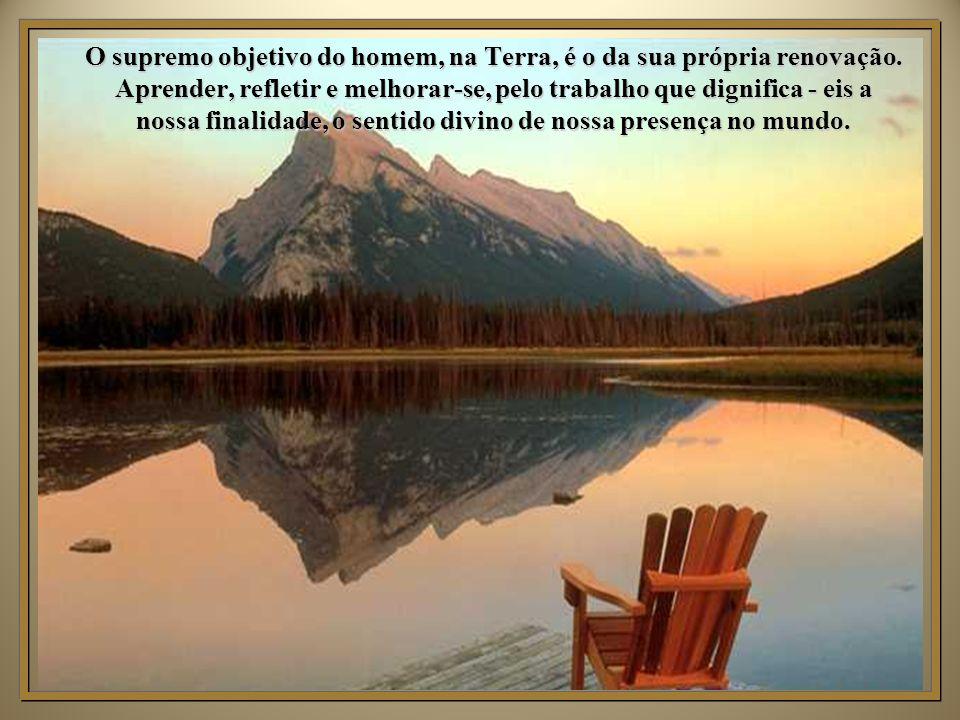 O supremo objetivo do homem, na Terra, é o da sua própria renovação