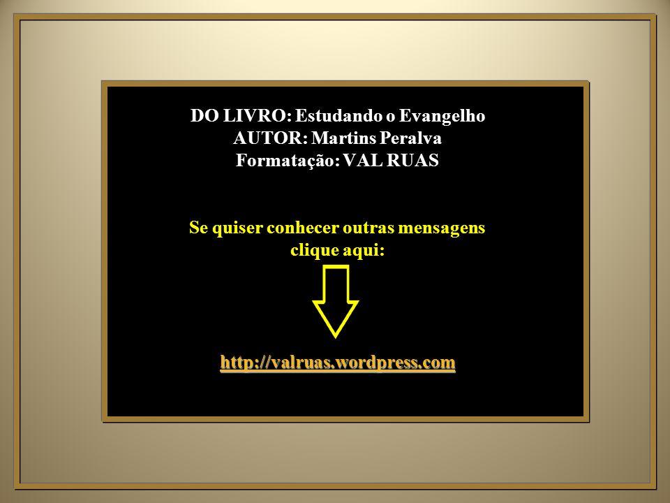 DO LIVRO: Estudando o Evangelho AUTOR: Martins Peralva Formatação: VAL RUAS Se quiser conhecer outras mensagens clique aqui: http://valruas.wordpress.com