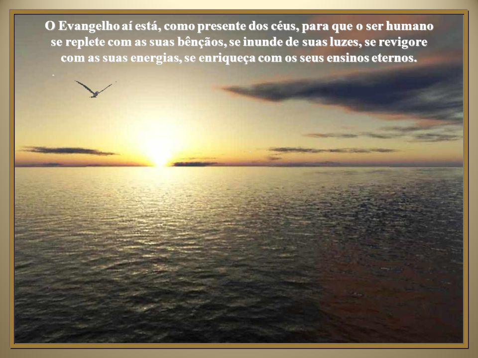 O Evangelho aí está, como presente dos céus, para que o ser humano se replete com as suas bênçãos, se inunde de suas luzes, se revigore com as suas energias, se enriqueça com os seus ensinos eternos.
