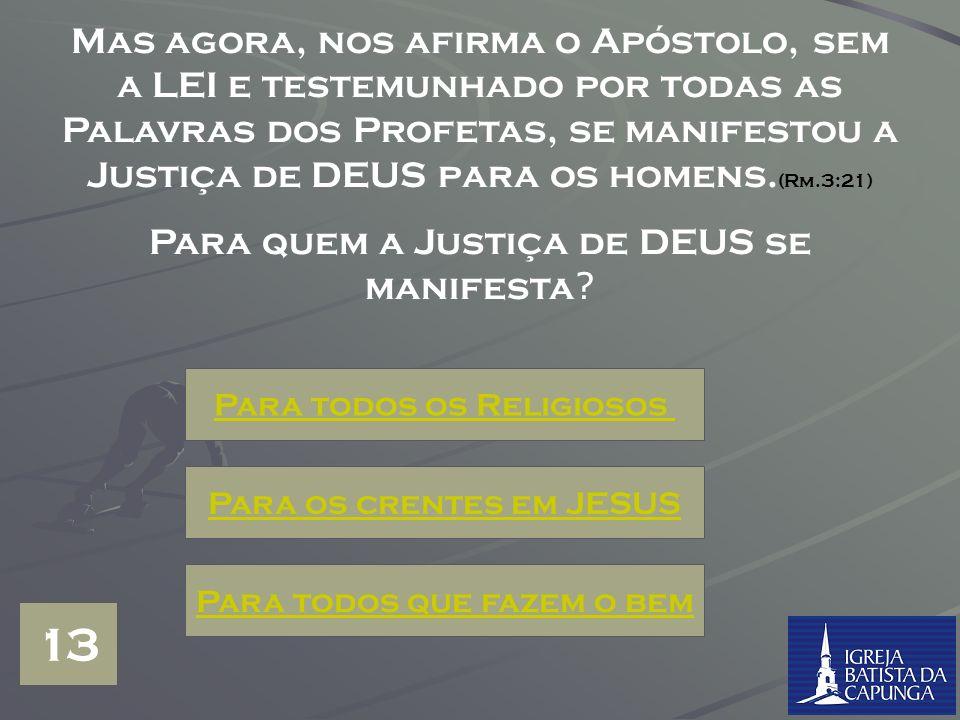 Mas agora, nos afirma o Apóstolo, sem a LEI e testemunhado por todas as Palavras dos Profetas, se manifestou a Justiça de DEUS para os homens.(Rm.3:21)