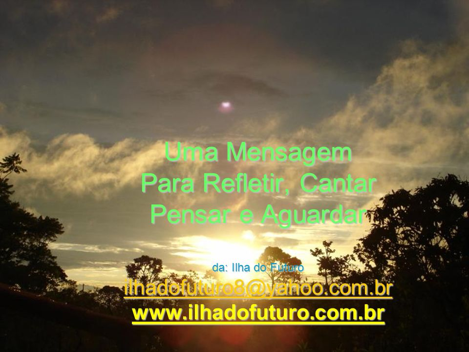 Uma Mensagem Para Refletir, Cantar Pensar e Aguardar da: Ilha do Futuro ilhadofuturo8@yahoo.com.br www.ilhadofuturo.com.br