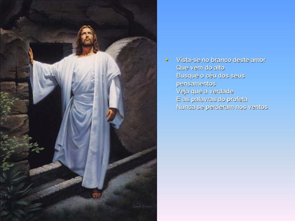Vista-se no branco deste amor Que vem do alto Busque o céu dos seus pensamentos Veja que a verdade E as palavras do profeta Nunca se perderam nos ventos