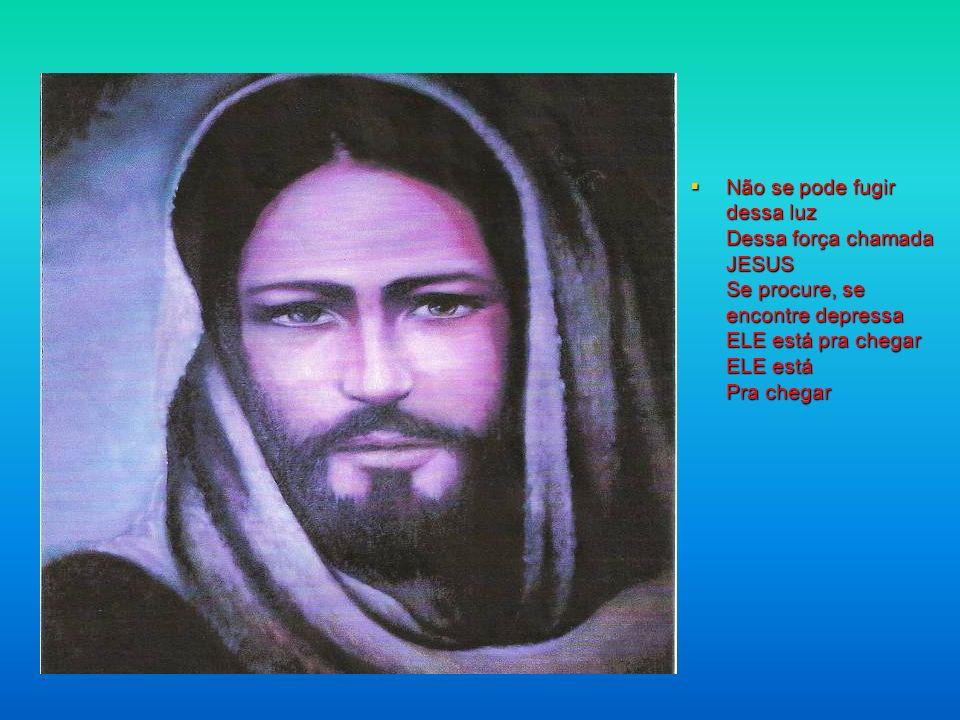 Não se pode fugir dessa luz Dessa força chamada JESUS Se procure, se encontre depressa ELE está pra chegar ELE está Pra chegar
