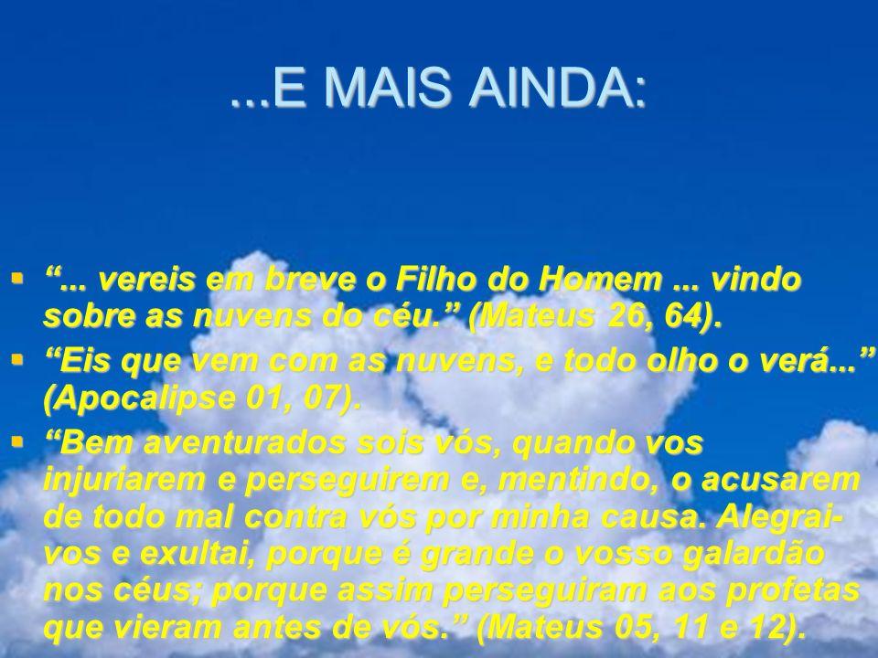 ...E MAIS AINDA: ... vereis em breve o Filho do Homem ... vindo sobre as nuvens do céu. (Mateus 26, 64).