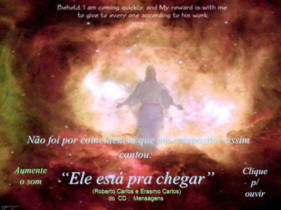 Não foi por coincidência que um compositor assim cantou: Ele está pra chegar (Roberto Carlos e Erasmo Carlos) do CD : Mensagens