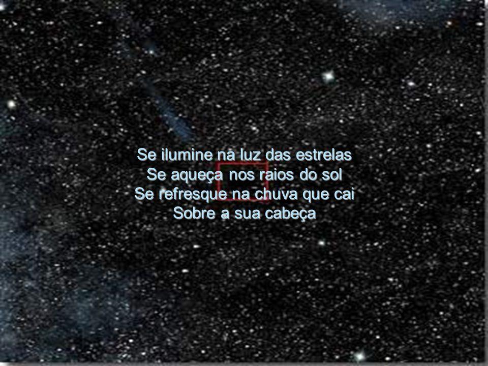 Se ilumine na luz das estrelas Se aqueça nos raios do sol Se refresque na chuva que cai Sobre a sua cabeça