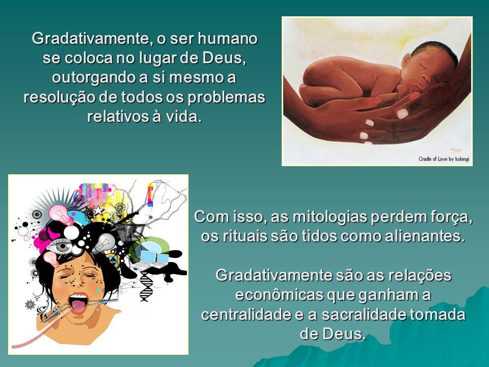 Gradativamente, o ser humano se coloca no lugar de Deus, outorgando a si mesmo a resolução de todos os problemas relativos à vida.