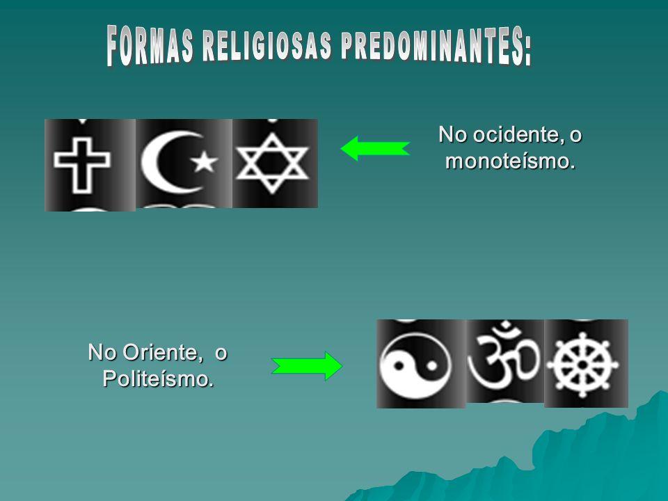 No ocidente, o monoteísmo. No Oriente, o Politeísmo.