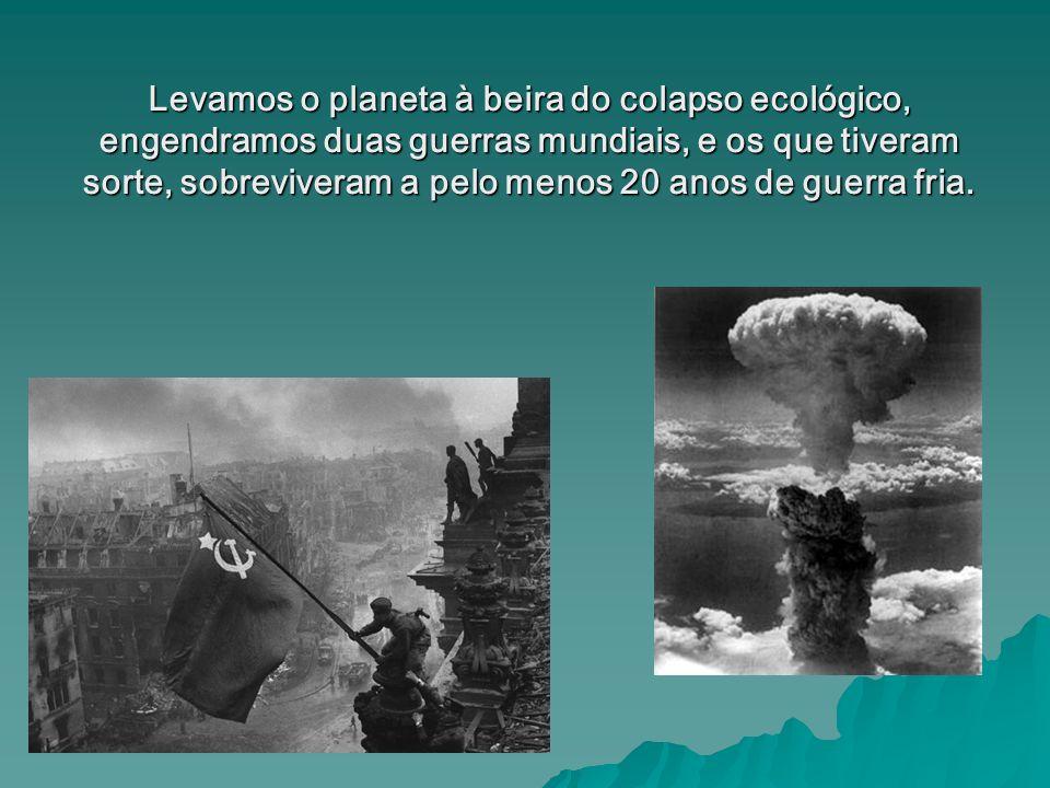 Levamos o planeta à beira do colapso ecológico, engendramos duas guerras mundiais, e os que tiveram sorte, sobreviveram a pelo menos 20 anos de guerra fria.